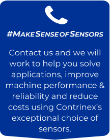 #Make Sense of Sensors Contact us and we will work to help you solve applications, improve machine performance & reliability and reduce costs using Contrinex's exceptional choice of sensors.
