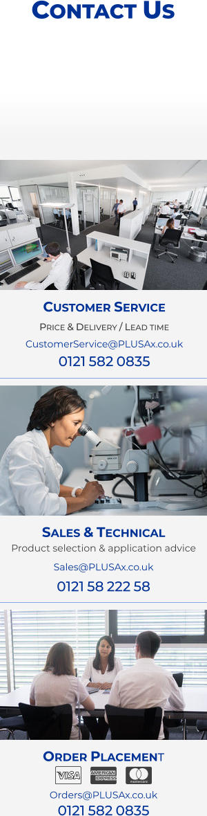Order Placement   Orders@PLUSAx.co.uk 0121 582 0835   Sales & Technical Product selection & application advice Sales@PLUSAx.co.uk 0121 58 222 58 Customer Service Price & Delivery / Lead time CustomerService@PLUSAx.co.uk 0121 582 0835 Contact Us