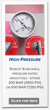 High Pressure  Robust & reliable, pressure rated  inductives - either  200 BAR (2900 PSI) or 500 BAR (7250 PSI)   .   Click for Info