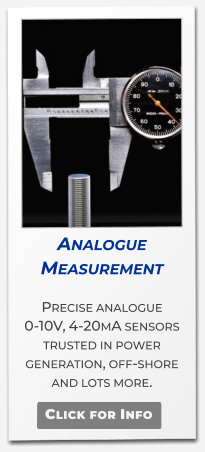 Analogue Measurement   Precise analogue 0-10V, 4-20mA sensors trusted in power generation, off-shore and lots more.   Click for Info