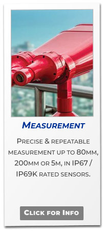 Measurement  Precise & repeatable  measurement up to 80mm, 200mm or 5m, in IP67 / IP69K rated sensors.   Click for Info