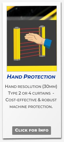 Click for Info Hand Protection  Hand resolution (30mm) Type 2 or 4 curtains  - Cost-effective & robust machine protection.