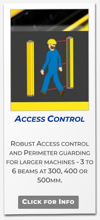 Access Control  Robust Access control and Perimeter guarding for larger machines - 3 to 6 beams at 300, 400 or 500mm.   Click for Info