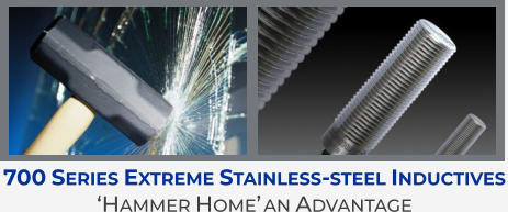 700 Series Extreme Stainless-steel Inductives  'Hammer Home' an Advantage