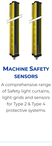 Machine Safety sensors A comprehensive range of Safety light curtains, light-grids and sensors for Type 2 & Type 4 protective systems.