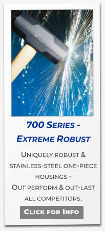 700 Series - Extreme Robust  Uniquely robust & stainless-steel one-piece housings -  Out perform & out-last  all competitors.   Click for Info