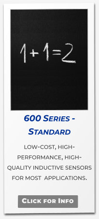 Click for Info 600 Series - Standard  low-cost, high-performance, high-quality inductive sensors for most  applications.