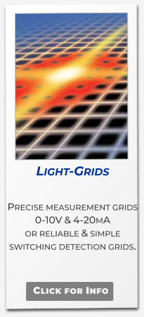 Light-Grids  Precise measurement grids  0-10V & 4-20mA or reliable & simple switching detection grids.   Click for Info