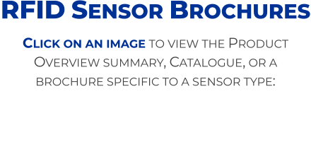Click on an image to view the Product Overview summary, Catalogue, or a brochure specific to a sensor type: RFID Sensor Brochures