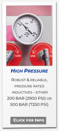High Pressure  Robust & reliable, pressure rated  inductives - either  200 BAR (2900 PSI) or 500 BAR (7250 PSI)   Click for Info