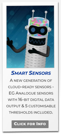 Smart Sensors A new generation of cloud-ready sensors -  EG Analogue sensors with 16-bit digital data output & 5 customisable thresholds included.   Click for Info